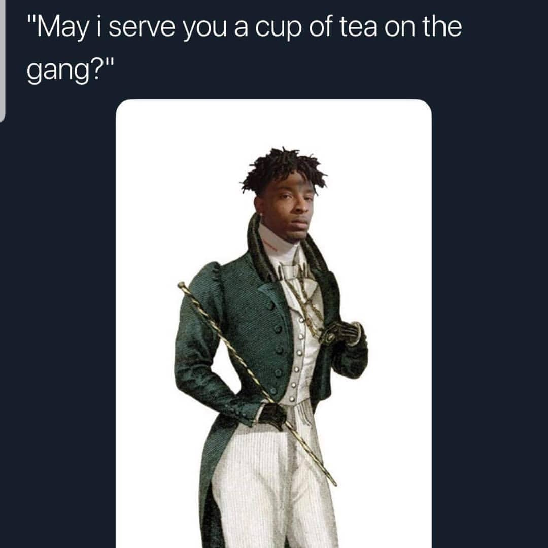21 savage may i server you a cup of tea on the gang meme ahseeit 21 savage may i server you a cup of tea