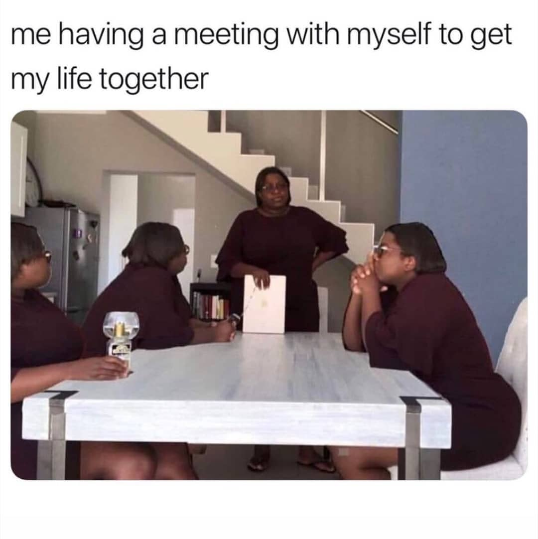 Me having a meeting with myself to get my life together