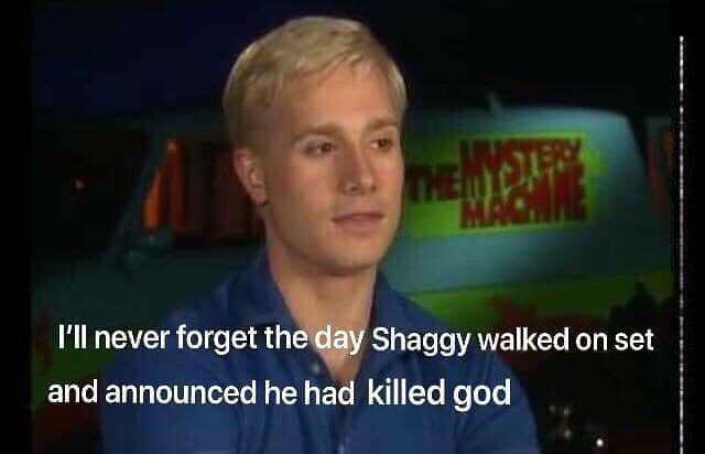 Shaggy walked on set announced he had killed god meme ...